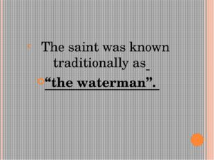 "The saint was known traditionally as ""the waterman""."