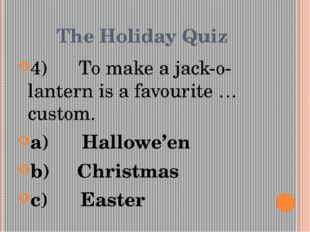 The Holiday Quiz 4)      To make a jack-o-lantern is a favourite … custom. a)