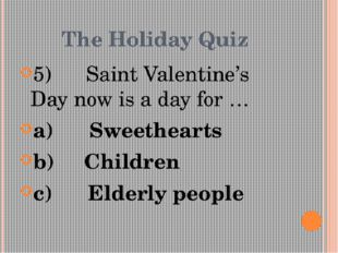 The Holiday Quiz 5)      Saint Valentine's Day now is a day for … a)      Swe