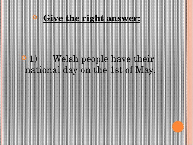 Give the right answer: 1) Welsh people have their national day on the 1s...