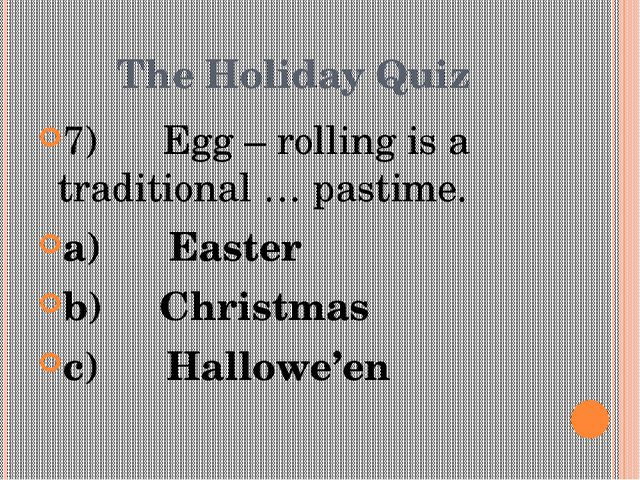 The Holiday Quiz 7) Egg – rolling is a traditional … pastime. a)Ea...
