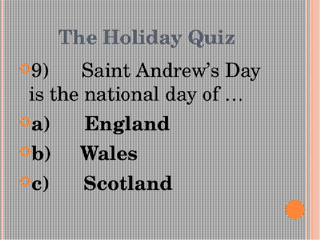 The Holiday Quiz 9) Saint Andrew's Day is the national day of … a)...