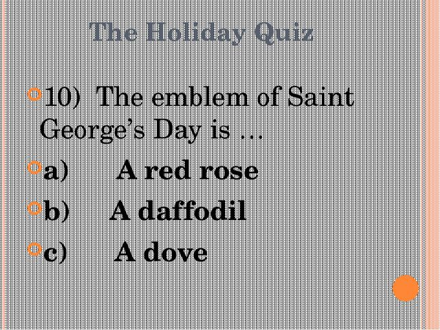 The Holiday Quiz 10) The emblem of Saint George's Day is … a)A red ros...