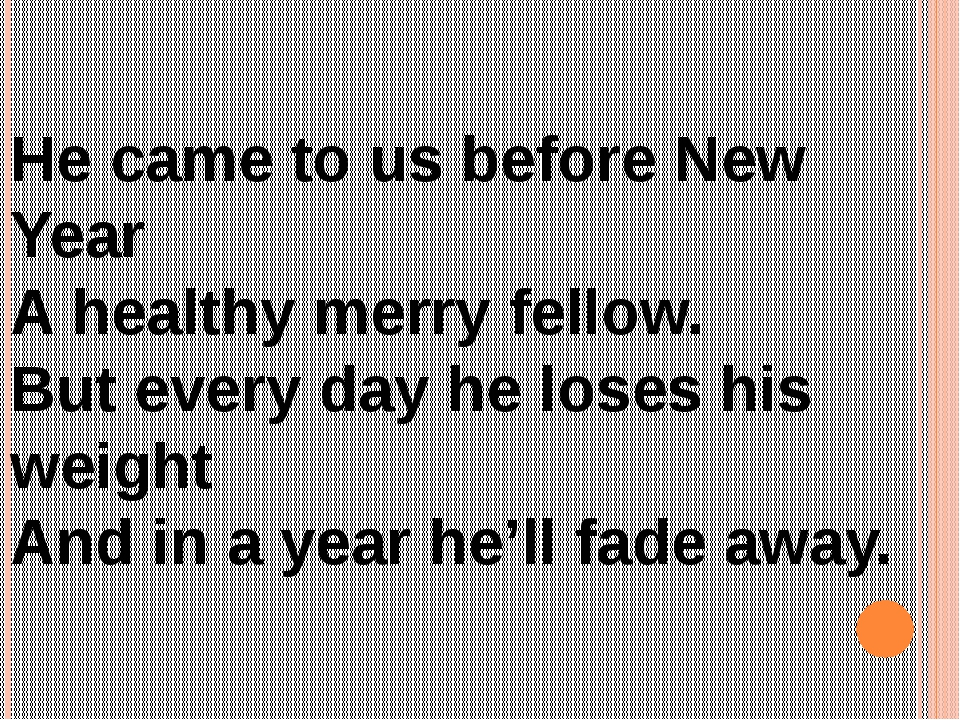 He came to us before New Year A healthy merry fellow. But every day he loses...