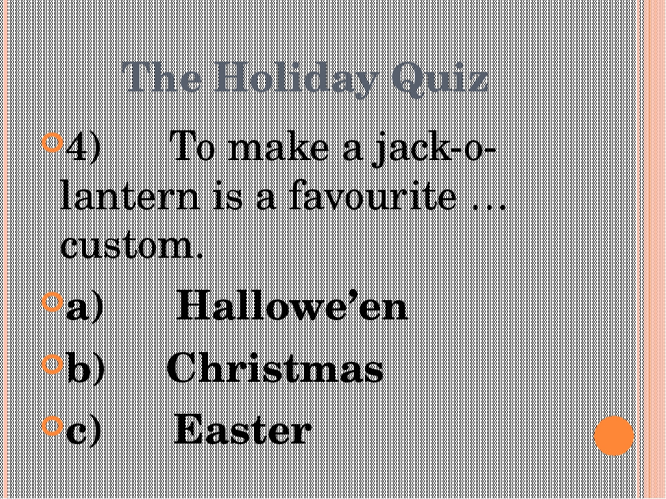 The Holiday Quiz 4)      To make a jack-o-lantern is a favourite … custom. a)...