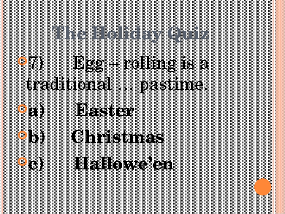 The Holiday Quiz 7)      Egg – rolling is a traditional … pastime. a)      Ea...