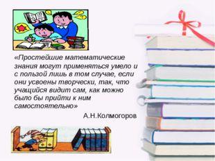 «Простейшие математические знания могут применяться умело и с пользой лишь в