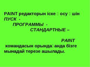 PAINT редакторын іске қосу үшін ПУСК - ПРОГРАММЫ - СТАНДАРТНЫЕ – PAINT команд