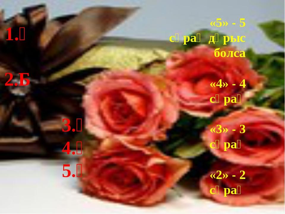 Тест кілті 1.Ә 2.Б 3.Ә 4.Ә 5.Ә Бағалау үлгісі: «5» - 5 сұрақ дұрыс болса «4»...