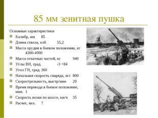 85 мм зенитная пушка Основные характеристики Калибр, мм85 Длина ствола, клб