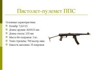 Пистолет-пулемет ППС Основные характеристики Калибр: 7,62×25 Длина оружия: 82