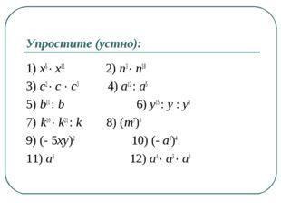 Упростите (устно): 1) x5 ∙ x11 2) n3 ∙ n18 3) c2 ∙ c ∙ c3 4) a12 : a5 5) b11