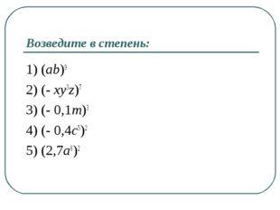 Возведите в степень: 1) (ab)9 2) (- xy3z)7 3) (- 0,1m)3 4) (- 0,4c5)2 5) (2,7