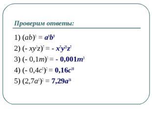 Проверим ответы: 1) (ab)9 = a9b9 2) (- xy3z)7 = - x7y21z7 3) (- 0,1m)3 = - 0,