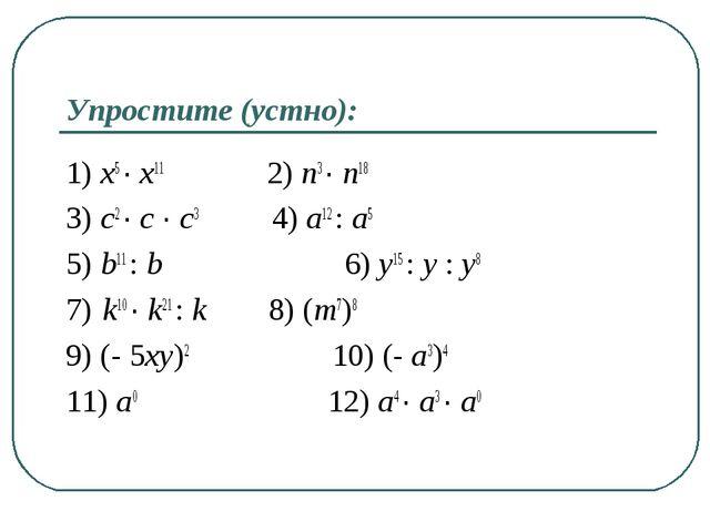 Упростите (устно): 1) x5 ∙ x11 2) n3 ∙ n18 3) c2 ∙ c ∙ c3 4) a12 : a5 5) b11...