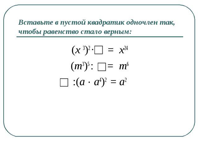 Вставьте в пустой квадратик одночлен так, чтобы равенство стало верным: (x 3)...