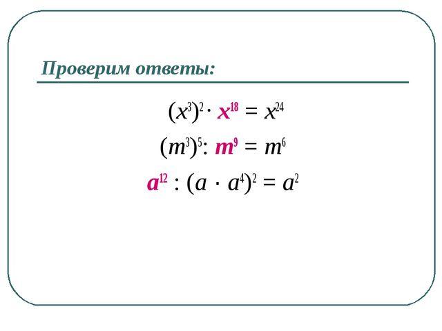 Проверим ответы: (x3)2 ∙ x18 = x24 (m3)5: m9 = m6 a12 : (a ∙ a4)2 = a2