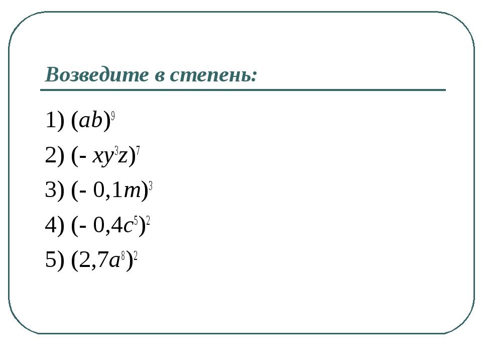 Возведите в степень: 1) (ab)9 2) (- xy3z)7 3) (- 0,1m)3 4) (- 0,4c5)2 5) (2,7...