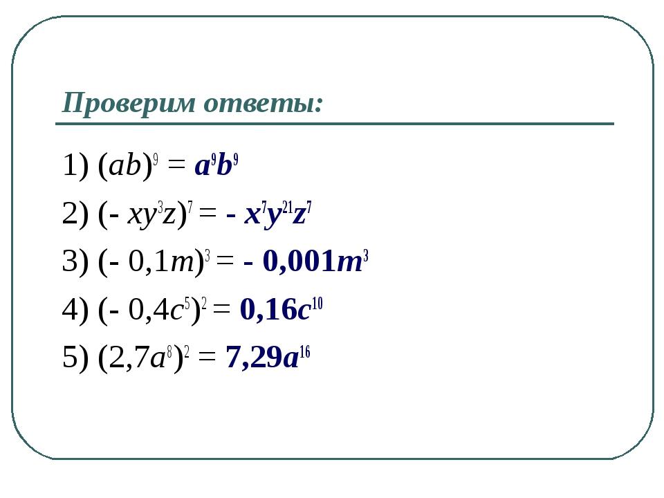 Проверим ответы: 1) (ab)9 = a9b9 2) (- xy3z)7 = - x7y21z7 3) (- 0,1m)3 = - 0,...
