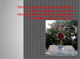 Пусть каждый русский не забудет, о павших жертвах, в те года. Пусть память н