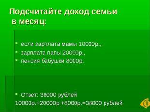 Подсчитайте доход семьи в месяц: если зарплата мамы 10000р., зарплата папы 20