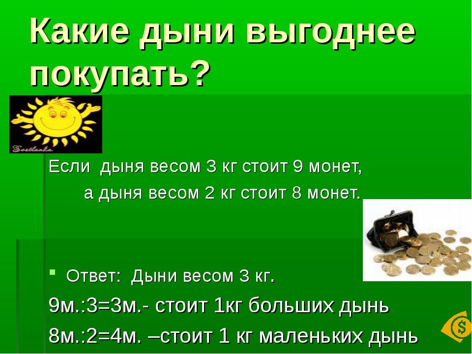 Какие дыни выгоднее покупать? Если дыня весом 3 кг стоит 9 монет, а дыня весо...