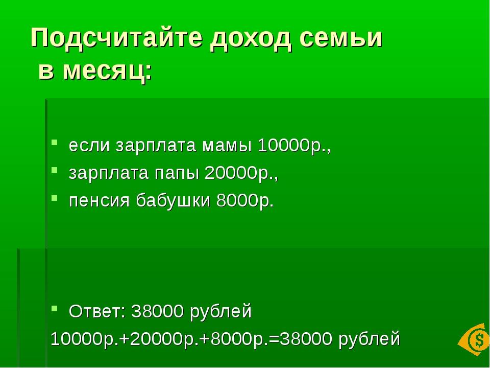Подсчитайте доход семьи в месяц: если зарплата мамы 10000р., зарплата папы 20...