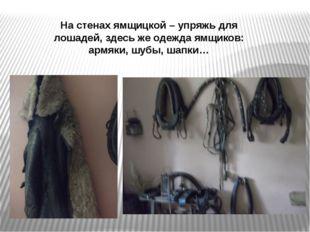 На стенах ямщицкой – упряжь для лошадей, здесь же одежда ямщиков: армяки, шуб