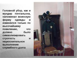 Головной убор, как и мундир почтальона, напоминал воинскую форму одежды и изм