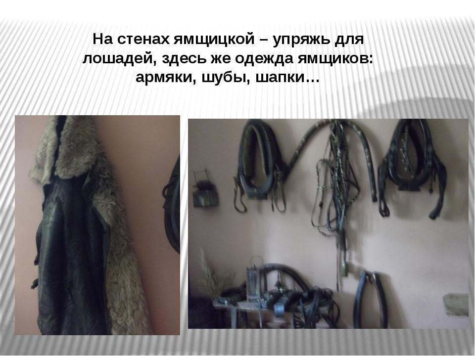 На стенах ямщицкой – упряжь для лошадей, здесь же одежда ямщиков: армяки, шуб...