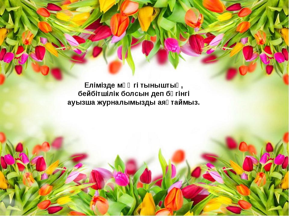 Елімізде мәңгі тыныштық, бейбітшілік болсын деп бүгінгі ауызша журналымызды а...
