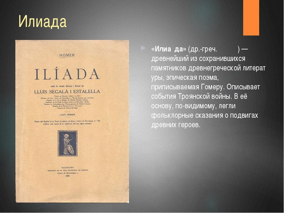 Илиада «Илиа́да»(др.-греч.Ἰλιάς)— древнейший из сохранившихся памятниковд...