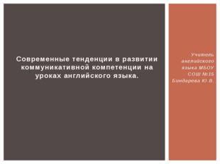 Учитель английского языка МБОУ СОШ №15 Биндарева Ю.В. Современные тенденции в