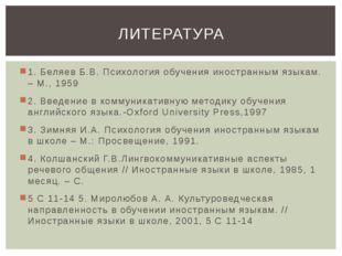 1. Беляев Б.В. Психология обучения иностранным языкам. – М., 1959 2. Введение