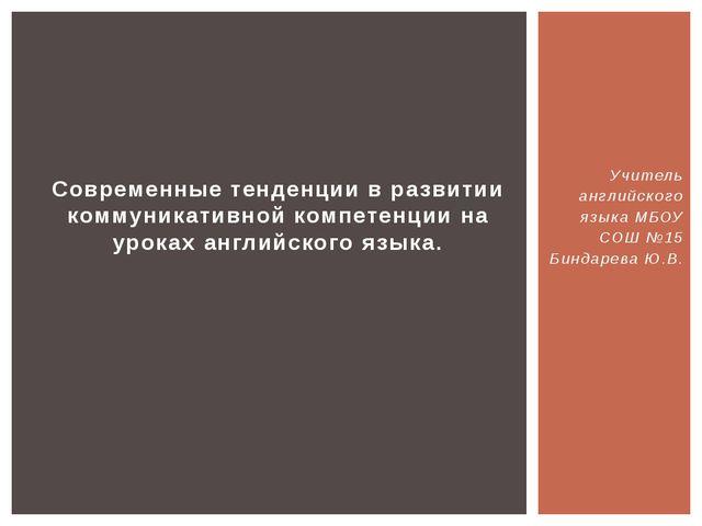Учитель английского языка МБОУ СОШ №15 Биндарева Ю.В. Современные тенденции в...