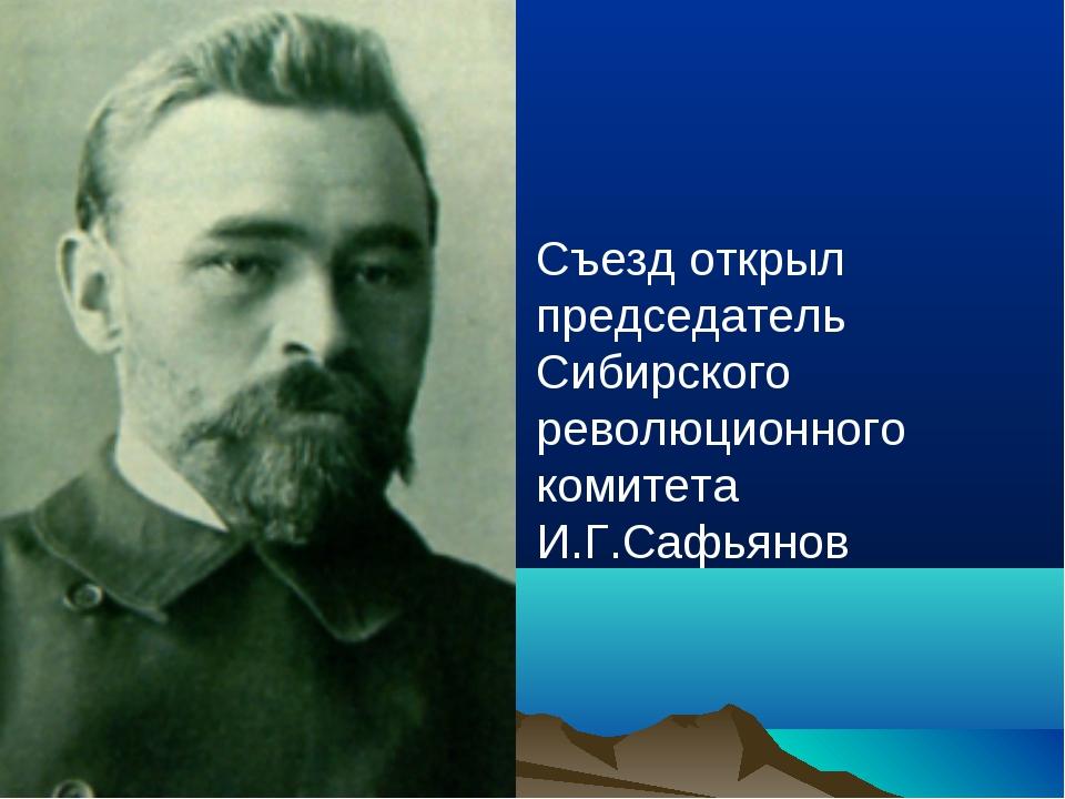 Съезд открыл председатель Сибирского революционного комитета И.Г.Сафьянов