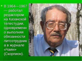В 1964—1967 — работал редактором на Казанской телестудии, одновременно выполн