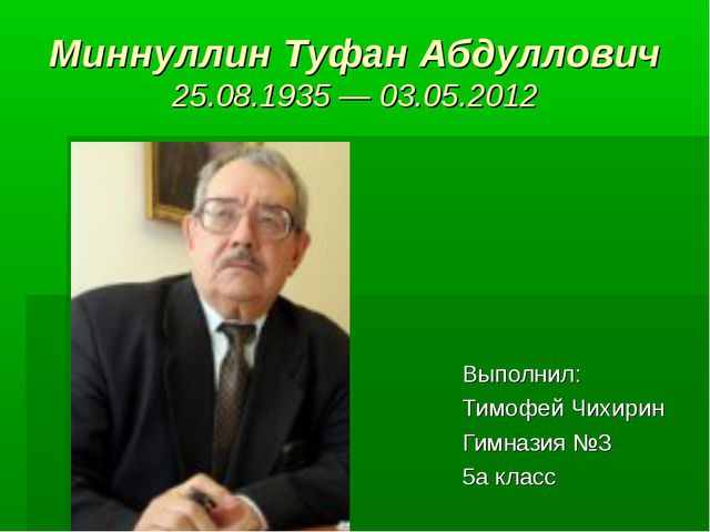 Миннуллин Туфан Абдуллович 25.08.1935 — 03.05.2012 Выполнил: Тимофей Чихирин...