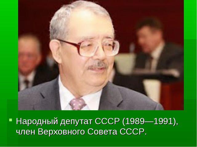 Народный депутат СССР (1989—1991), член Верховного Совета СССР.