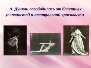 А. Дункан освободилась от балетных условностей и театральной красивости