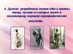 А. Дункан разработала многие идеи и приемы танца, лучшие из которых вошли в с
