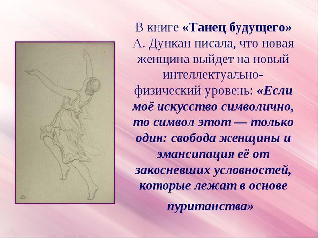 В книге «Танец будущего» А. Дункан писала, что новая женщина выйдет на новый...