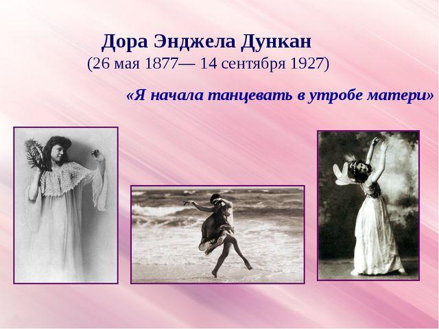 «Я начала танцевать в утробе матери» Дора Энджела Дункан (26 мая 1877— 14 сен...