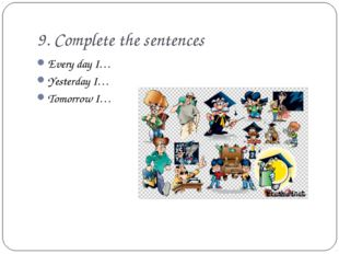 9. Complete the sentences Every day I… Yesterday I… Tomorrow I…