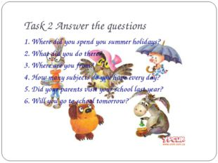 Task 2 Answer the questions 1. Where did you spend you summer holidays? 2. Wh