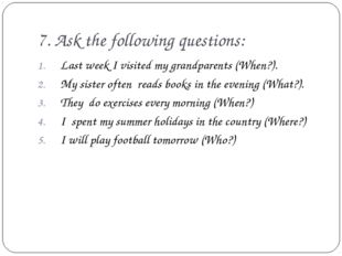 7. Ask the following questions: Last week I visited my grandparents (When?).