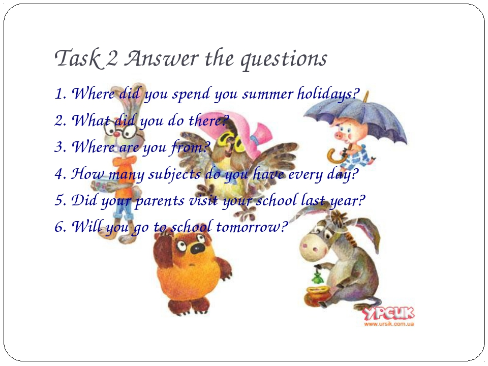 Task 2 Answer the questions 1. Where did you spend you summer holidays? 2. Wh...