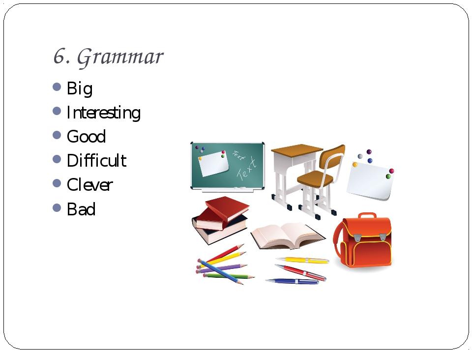 6. Grammar Big Interesting Good Difficult Clever Bad