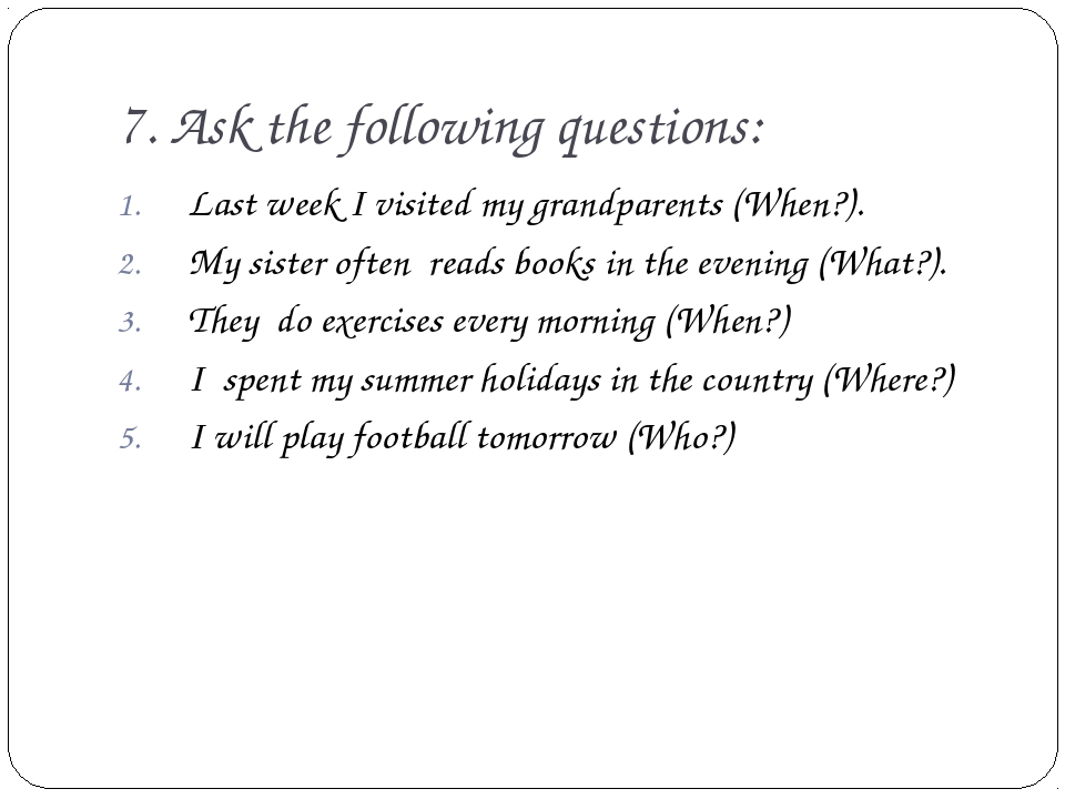 7. Ask the following questions: Last week I visited my grandparents (When?)....