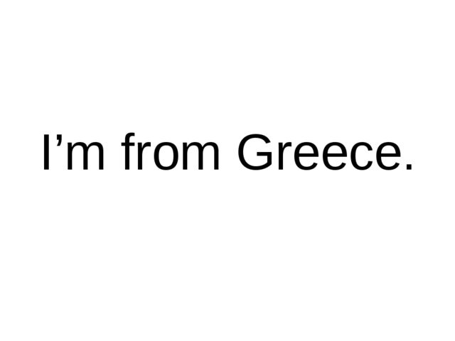 I'm from Greece.